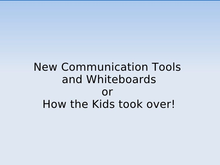New Communication Tools  and Whiteboards or  How the Kids took over!