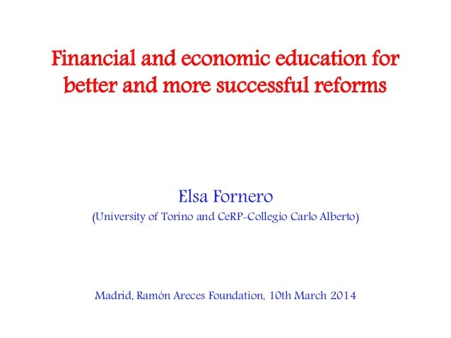Financial and economic education for better and more successful reforms Elsa Fornero (University of Torino and CeRP-Colleg...