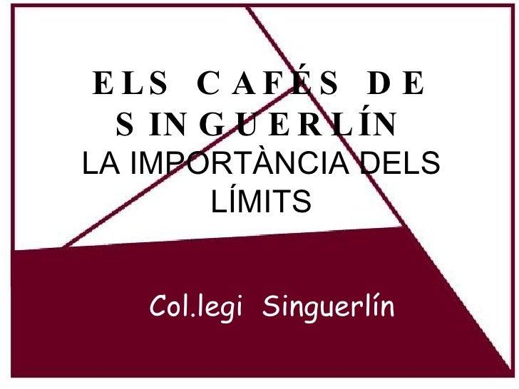 ELS CAFÉS DE SINGUERLÍN LA IMPORTÀNCIA DELS LÍMITS Col.legi  Singuerlín
