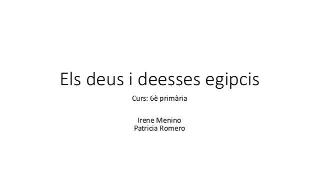 Els deus i deesses egipcis Curs: 6è primària Irene Menino Patricia Romero