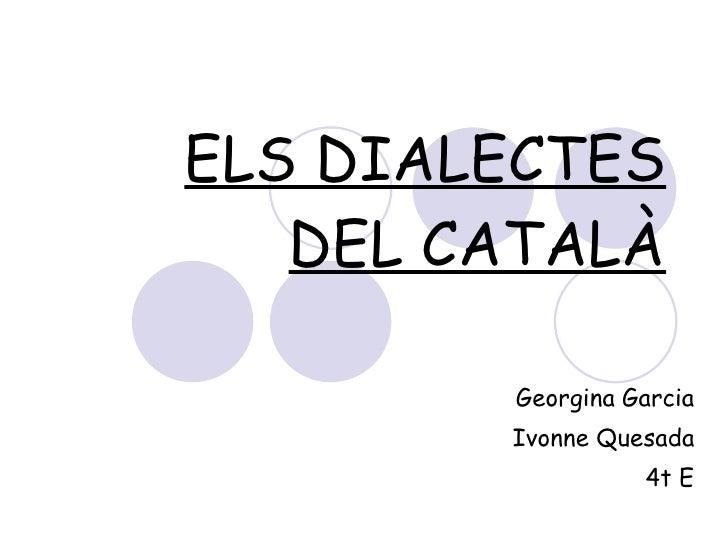 ELS DIALECTES DEL CATALÀ Georgina Garcia Ivonne Quesada 4t E