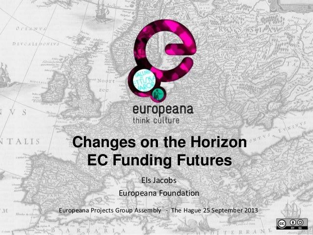 Changes on the Horizon EC Funding Futures Els Jacobs Europeana Foundation Europeana Projects Group Assembly - The Hague 25...