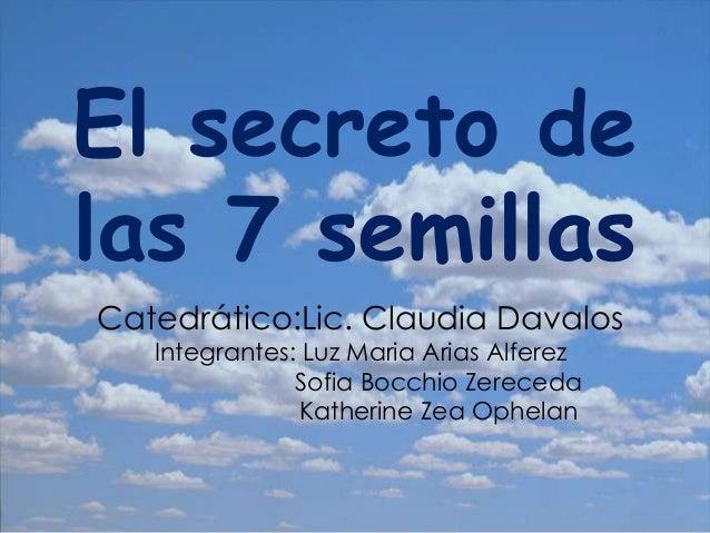 El secreto delas 7 semillasCatedrático:Lic. Claudia Davalos   Integrantes: Luz Maria Arias Alferez               Sofia Boc...