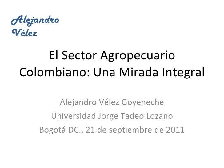 El Sector Agropecuario Colombiano: Una Mirada Integral Alejandro Vélez Goyeneche Universidad Jorge Tadeo Lozano Bogotá DC....