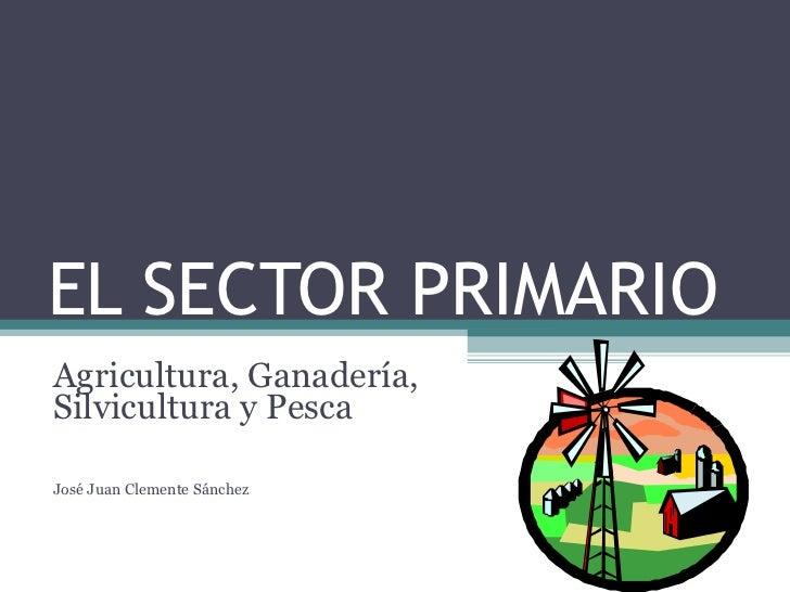 EL SECTOR PRIMARIO Agricultura, Ganadería, Silvicultura y Pesca José Juan Clemente Sánchez