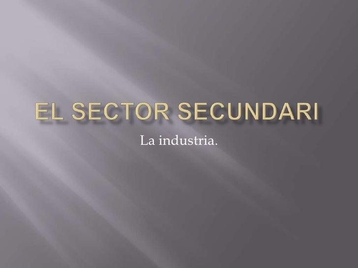 EL SECTOR SECUNDARI<br />La industria.<br />