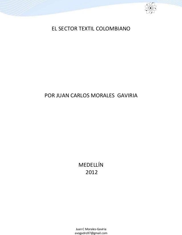 Juan C Morales-Gaviria avogadro97@gmail.com EL SECTOR TEXTIL COLOMBIANO POR JUAN CARLOS MORALES GAVIRIA MEDELLÍN 2012