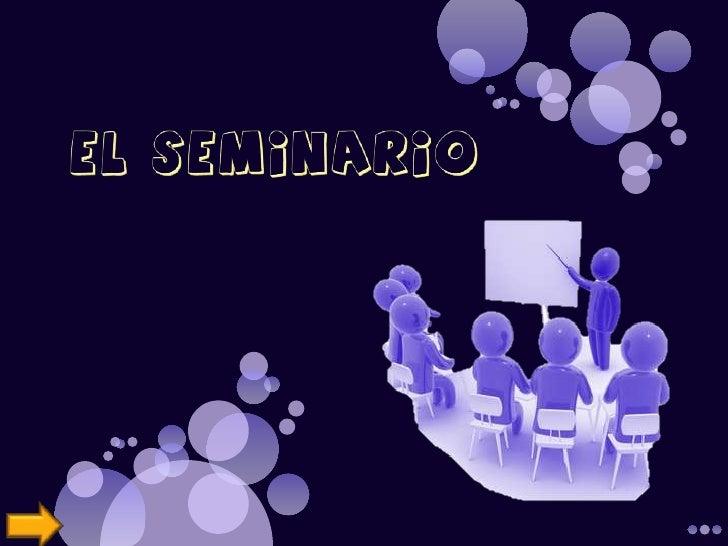 Aspectos GeneralesSeminario se le entiende como un curso anexo a unacátedra u organismo docente en que mediante el trabajo...