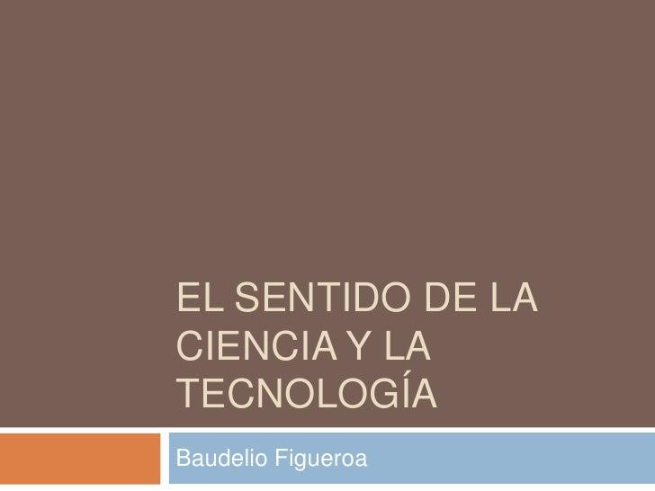 El sentido de la ciencia y la tecnología<br />Baudelio Figueroa <br />