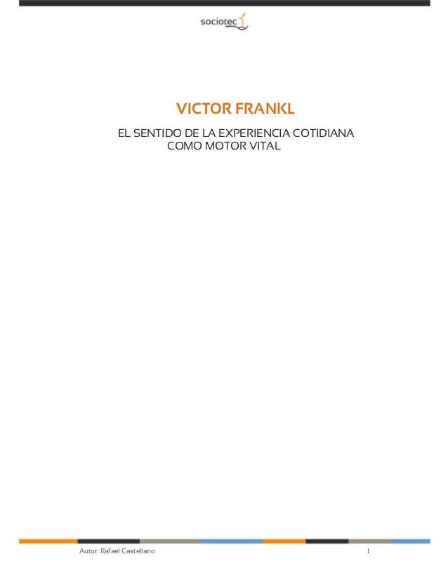 1Autor: Rafael Castellano VICTOR FRANKL EL SENTIDO DE LA EXPERIENCIA COTIDIANA COMO MOTOR VITAL