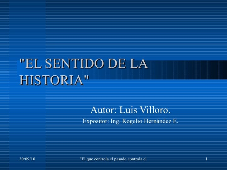 """""""EL SENTIDO DE LA HISTORIA"""" Autor: Luis Villoro. Expositor:  Ing. Rogelio Hernández E."""