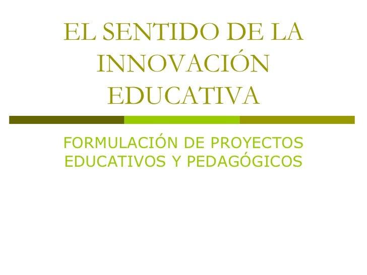 EL SENTIDO DE LA INNOVACIÓN EDUCATIVA<br />FORMULACIÓN DE PROYECTOS EDUCATIVOS Y PEDAGÓGICOS<br />