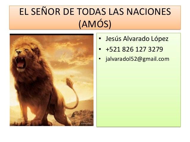EL SEÑOR DE TODAS LAS NACIONES(AMÓS)• Jesús Alvarado López• +521 826 127 3279• jalvaradol52@gmail.com