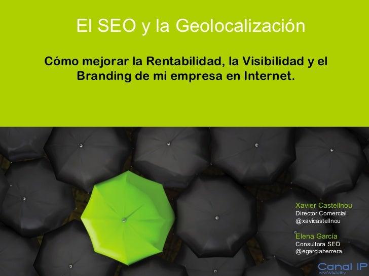 El SEO y la Geolocalización  Cómo mejorar la Rentabilidad, la Visibilidad y el Branding de mi empresa en Internet. Xavier ...
