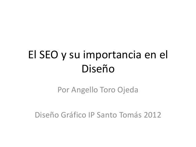 El SEO y su importancia en el           Diseño       Por Angello Toro Ojeda Diseño Gráfico IP Santo Tomás 2012