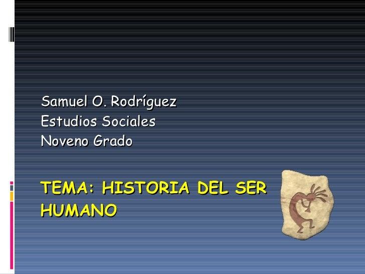 TEMA: HISTORIA DEL SER HUMANO Samuel O. Rodríguez Estudios Sociales Noveno Grado