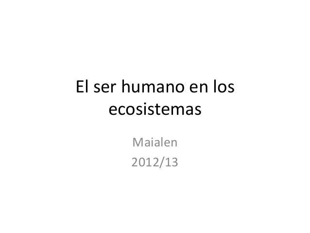 El ser humano en los     ecosistemas       Maialen       2012/13
