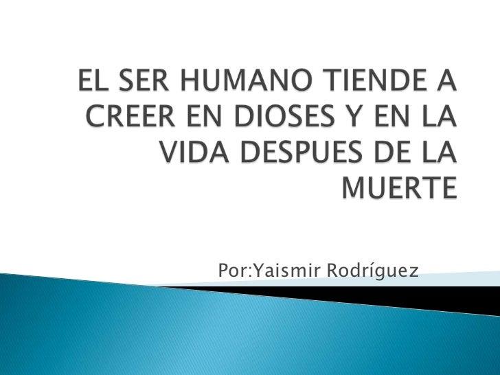 EL SER HUMANO TIENDE A CREER EN DIOSES Y EN LA VIDA DESPUES DE LA MUERTE<br />Por:Yaismir Rodríguez<br />