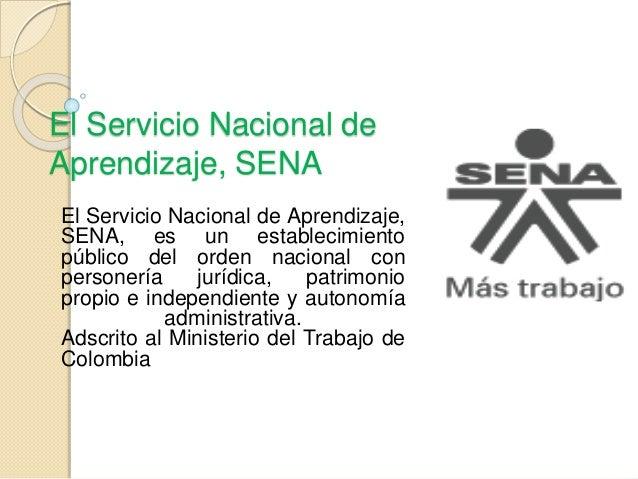 El Servicio Nacional de Aprendizaje, SENA El Servicio Nacional de Aprendizaje, SENA, es un establecimiento público del ord...