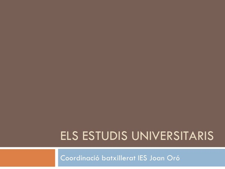 ELS ESTUDIS UNIVERSITARIS Coordinació batxillerat IES Joan Oró
