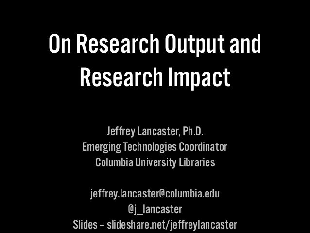 On Research Output and Research Impact Jeffrey Lancaster, Ph.D. Emerging Technologies Coordinator Columbia University Libr...