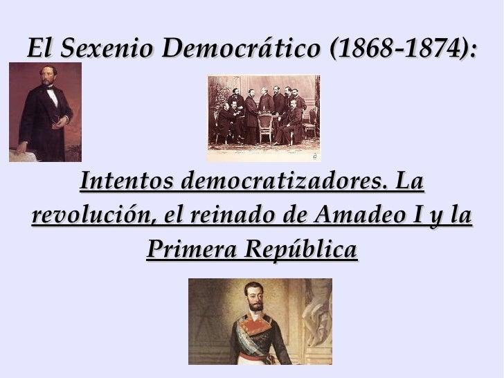 El Sexenio Democrático (1868-1874): Intentos democratizadores. La revolución, el reinado de Amadeo I y la Primera República