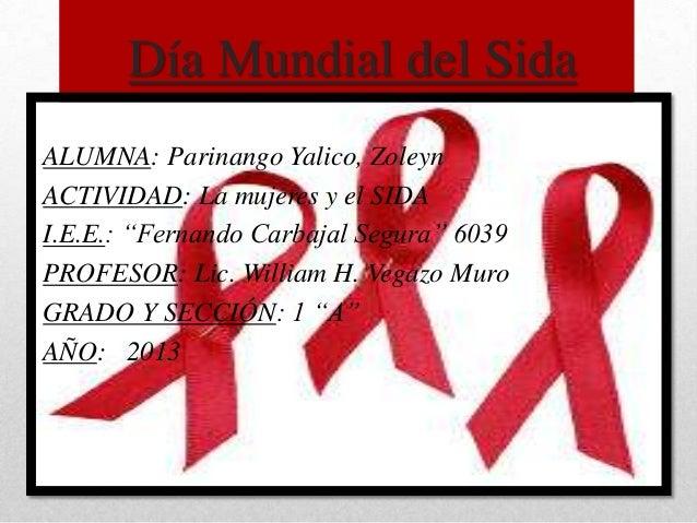 """Día Mundial del Sida ALUMNA: Parinango Yalico, Zoleyn ACTIVIDAD: La mujeres y el SIDA I.E.E.: """"Fernando Carbajal Segura"""" 6..."""