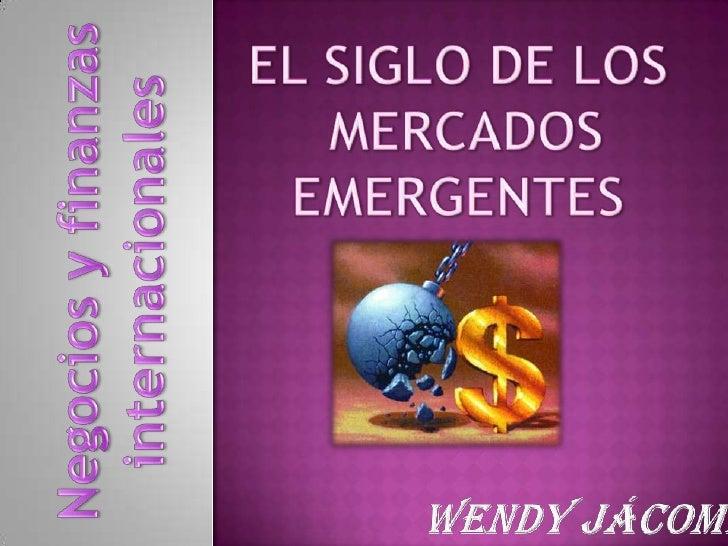 EL SIGLO DE LOS<br /> MERCADOS<br />EMERGENTES<br />Wendy Jácome<br />Negocios y finanzas<br />internacionales<br />