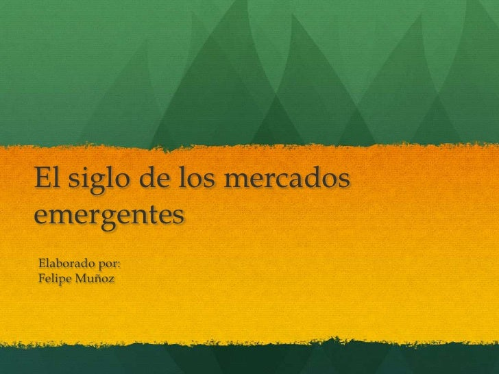 El siglo de los mercados emergentes<br />Elaborado por:<br />Felipe Muñoz<br />