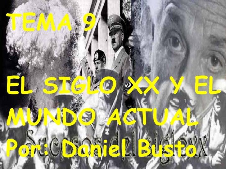 TEMA 9 EL SIGLO XX Y EL  MUNDO ACTUAL Por: Daniel Busto