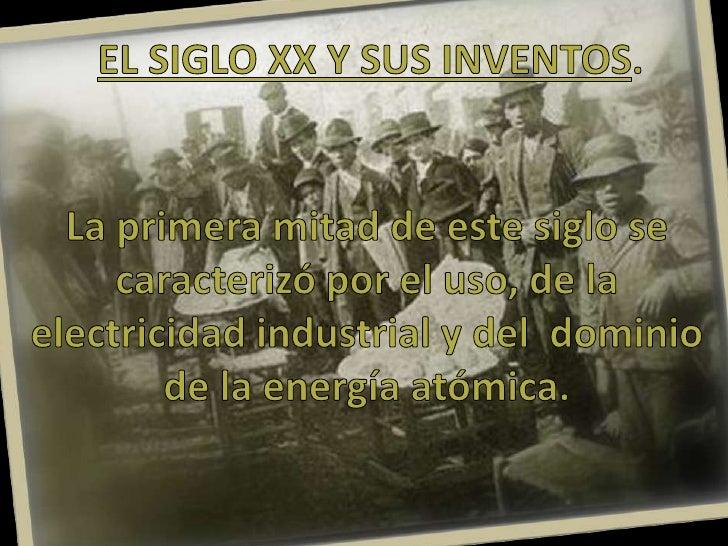 EL SIGLO XX Y SUS INVENTOS.<br />La primera mitad de este siglo se caracterizó por el uso, de la      electricidad industr...