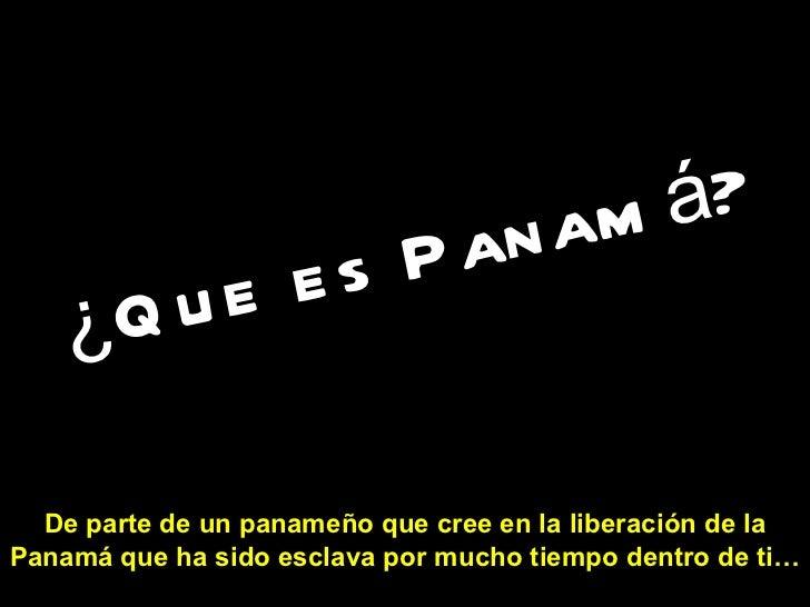¿Que es Panamá?   De parte de un panameño que cree en la liberación de la Panamá que ha sido esclava por mucho tiempo dent...