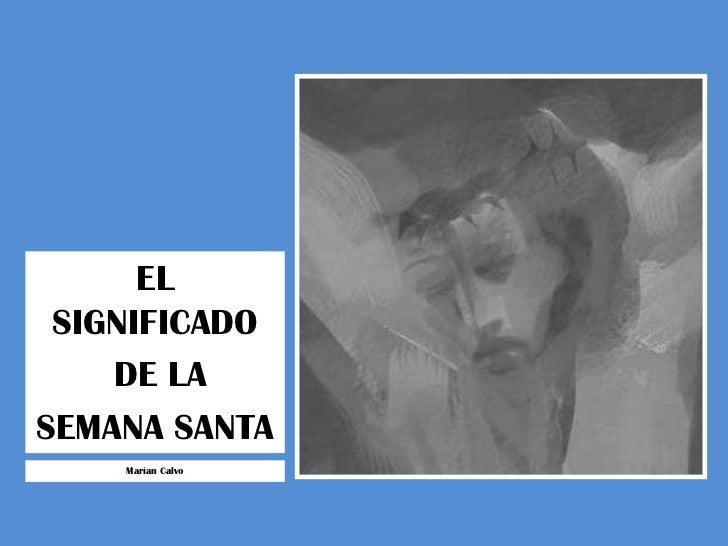 EL SIGNIFICADO<br /> DE LA <br />SEMANA SANTA<br />Marian Calvo<br />