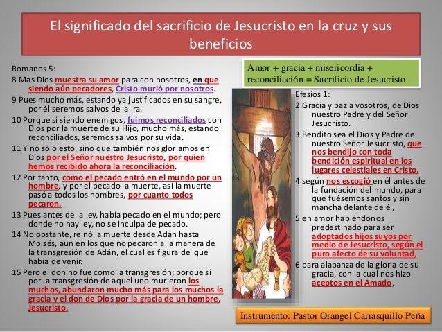 El significado del sacrificio de Jesucristo en la cruz y sus beneficios Romanos 5: 8 Mas Dios muestra su amor para con nos...