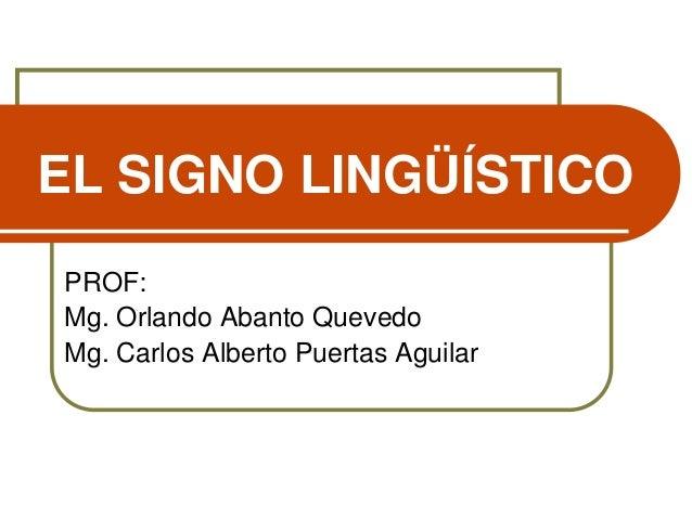 EL SIGNO LINGÜÍSTICO PROF: Mg. Orlando Abanto Quevedo Mg. Carlos Alberto Puertas Aguilar