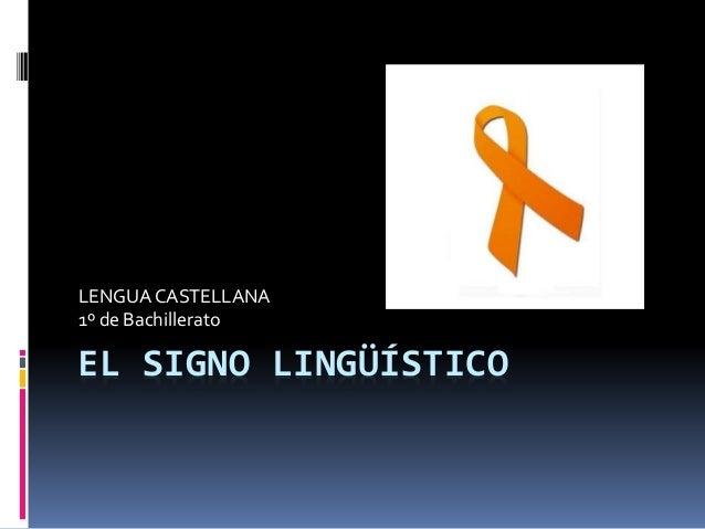 EL SIGNO LINGÜÍSTICO LENGUACASTELLANA 1º de Bachillerato