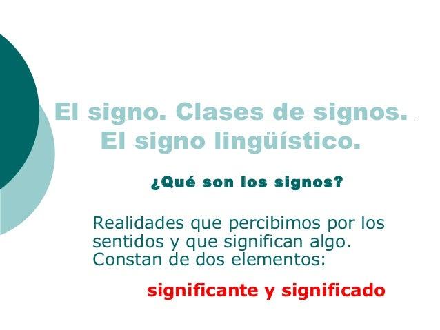 El signo. Clases de signos.  El signo lingüístico.  ¿Qué son los signos?  Realidades que percibimos por los  sentidos y qu...