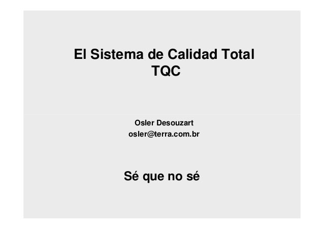 El Sistema de Calidad Total TQC Osler Desouzart osler@terra.com.br Sé que no sé
