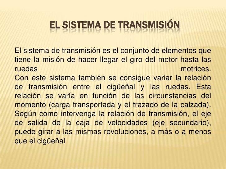 EL SISTEMA DE TRANSMISIÓNEl sistema de transmisión es el conjunto de elementos quetiene la misión de hacer llegar el giro ...