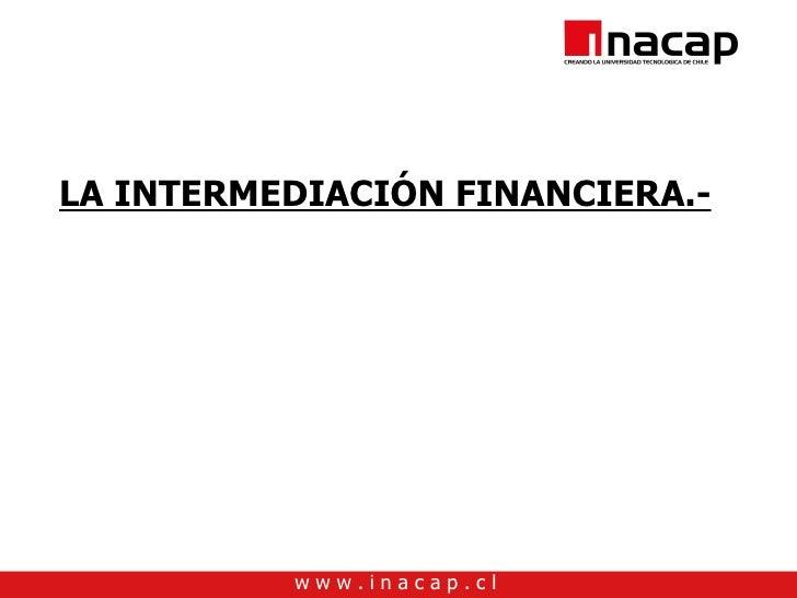 LA INTERMEDIACIÓN FINANCIERA.-               www.inacap.cl