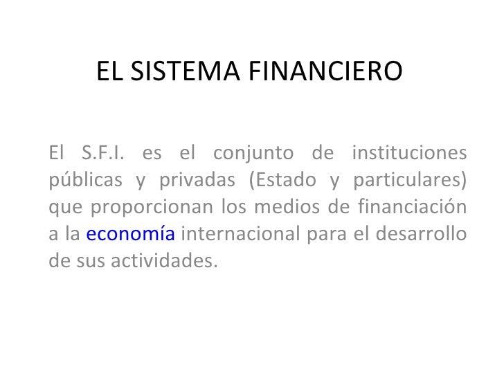 EL SISTEMA FINANCIEROEl S.F.I. es el conjunto de institucionespúblicas y privadas (Estado y particulares)que proporcionan ...