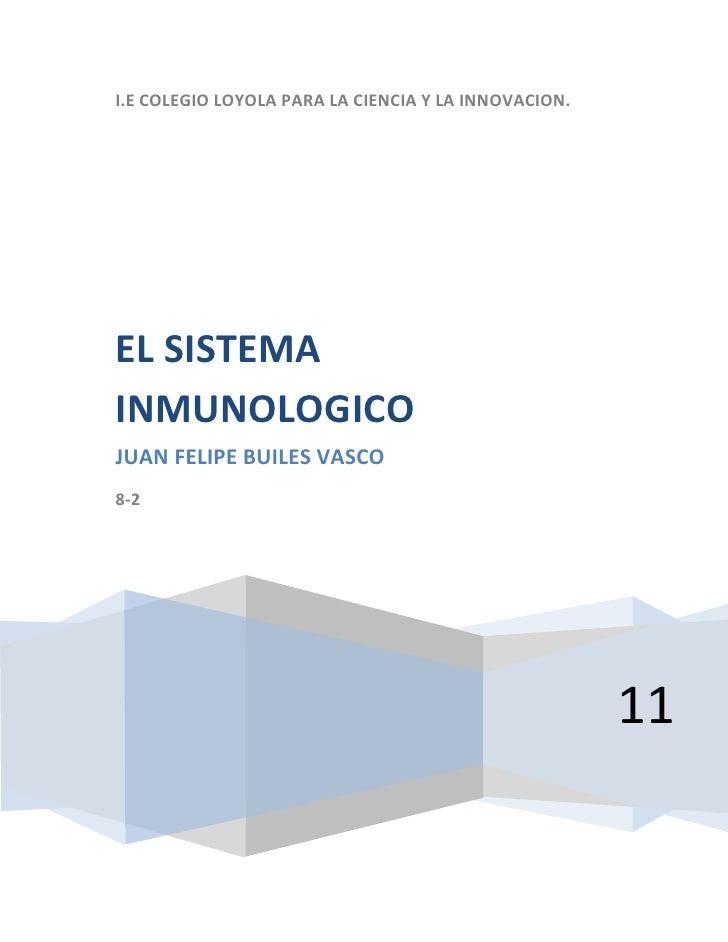 I.E COLEGIO LOYOLA PARA LA CIENCIA Y LA INNOVACION.11EL SISTEMA INMUNOLOGICOJUAN FELIPE BUILES VASCO8-2<br />Unsistema in...