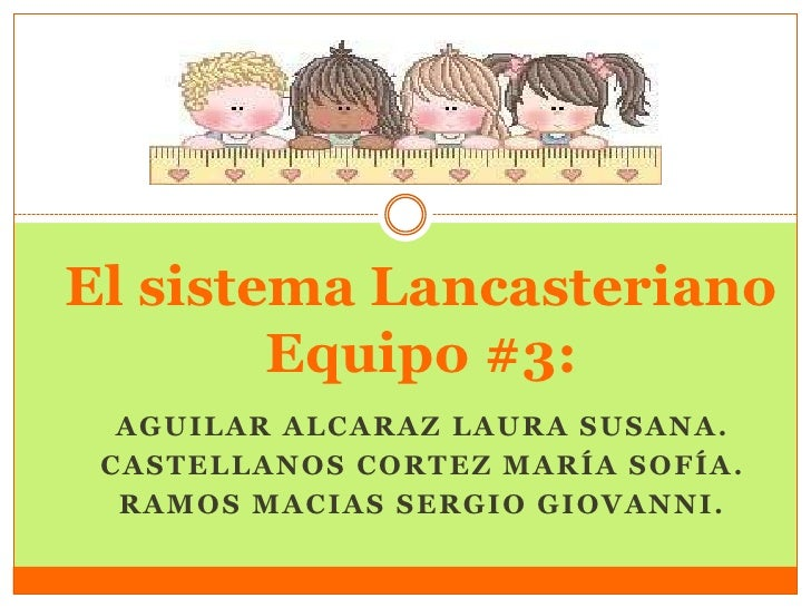 El sistema Lancasteriano        Equipo #3:  AGUILAR ALCARAZ LAURA SUSANA. CASTELLANOS CORTEZ MARÍA SOFÍA.  RAMOS MACIAS SE...