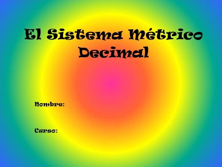 El Sistema Métrico Decimal Nombre: Curso: