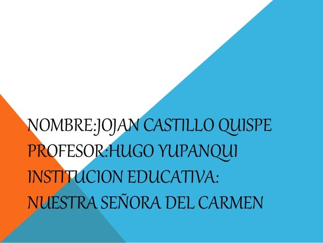 NOMBRE:JOJAN CASTILLO QUISPE PROFESOR:HUGO YUPANQUI INSTITUCION EDUCATIVA: NUESTRA SEÑORA DEL CARMEN