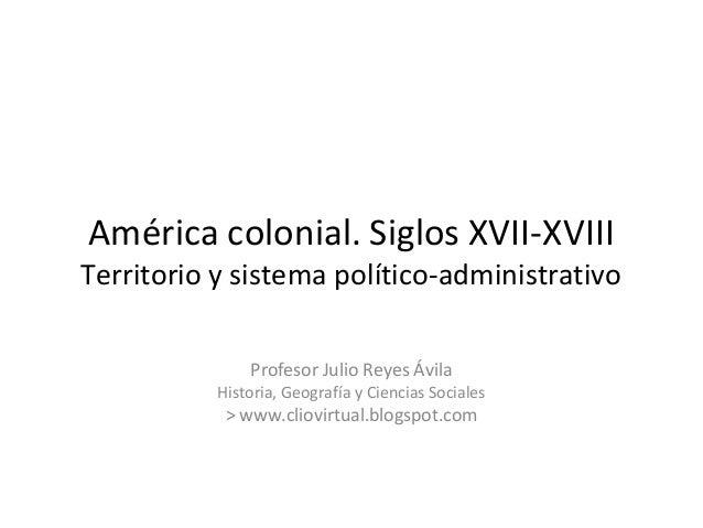 América colonial. Siglos XVII-XVIIITerritorio y sistema político-administrativoProfesor Julio Reyes ÁvilaHistoria, Geograf...