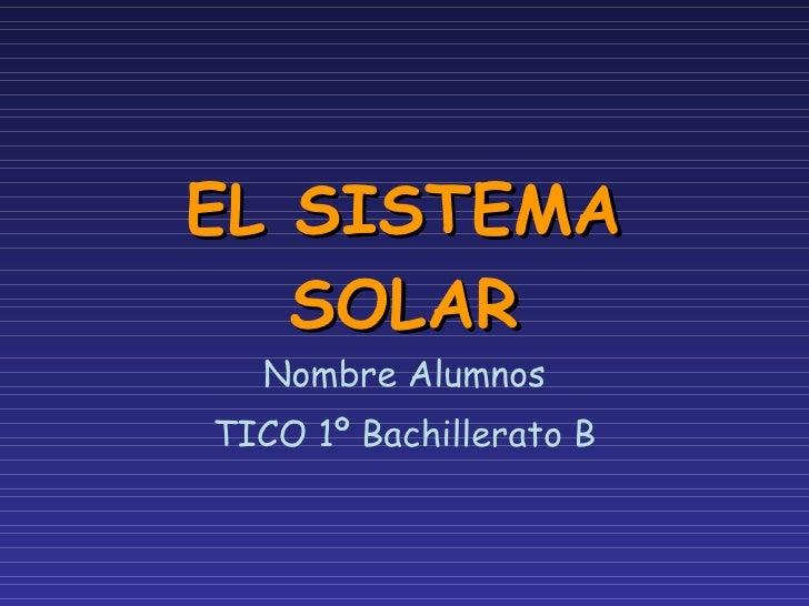 EL SISTEMA SOLAR Nombre Alumnos TICO 1º Bachillerato B