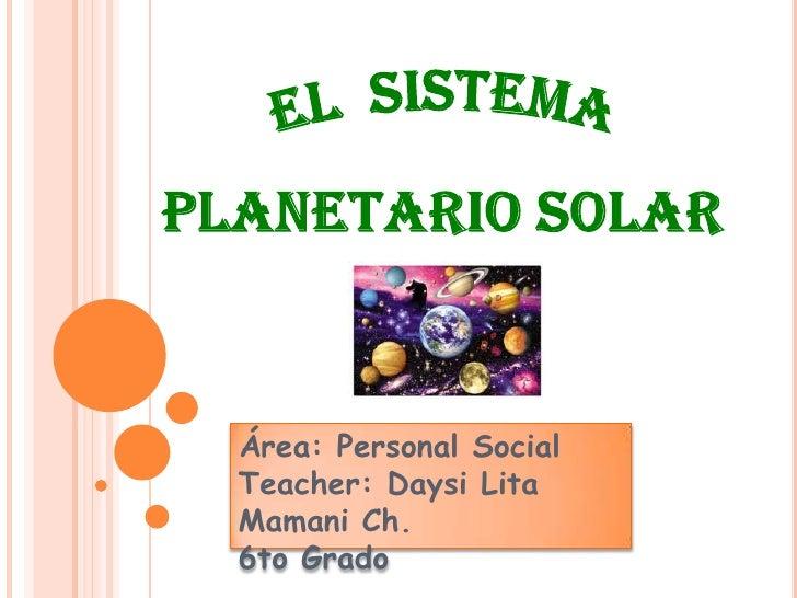 EL  SISTEMAPLANETARIO SOLAR<br />Área: Personal Social<br />Teacher: Daysi Lita Mamani Ch.<br />6to Grado<br />