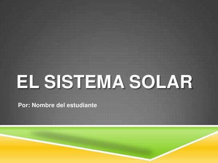 EL SISTEMA SOLARPor: Nombre del estudiante
