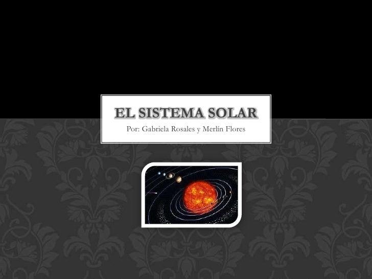 EL SISTEMA SOLAR Por: Gabriela Rosales y Merlín Flores